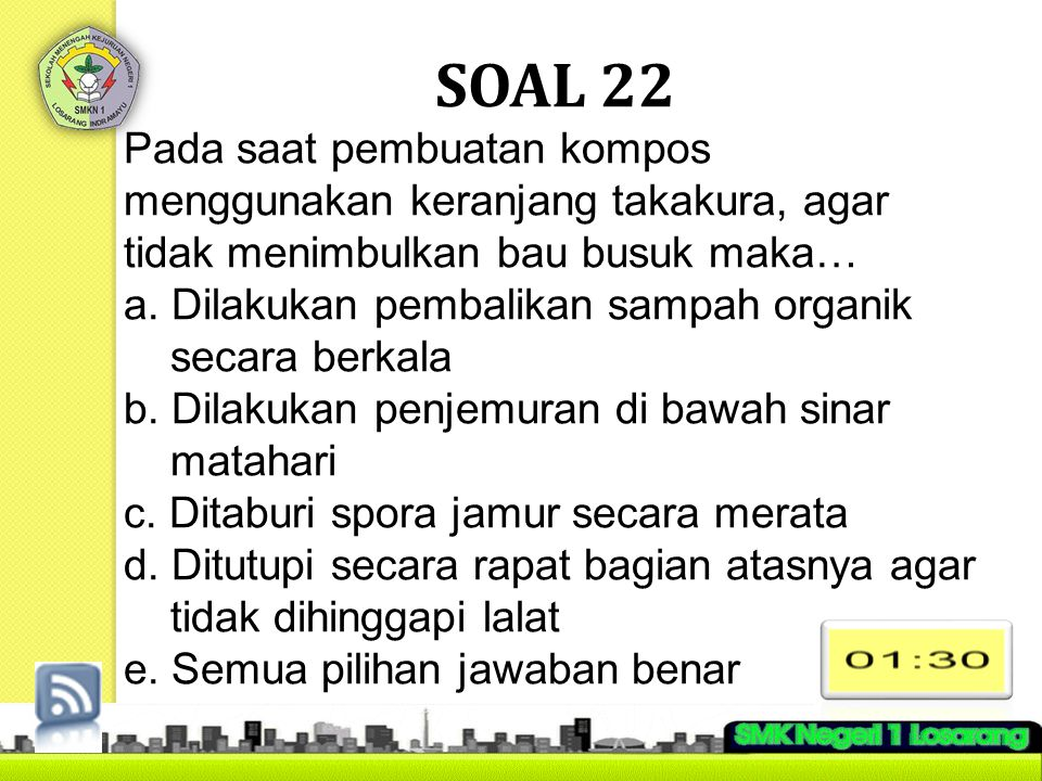 SOAL 22 Pada saat pembuatan kompos menggunakan keranjang takakura, agar tidak menimbulkan bau busuk maka…