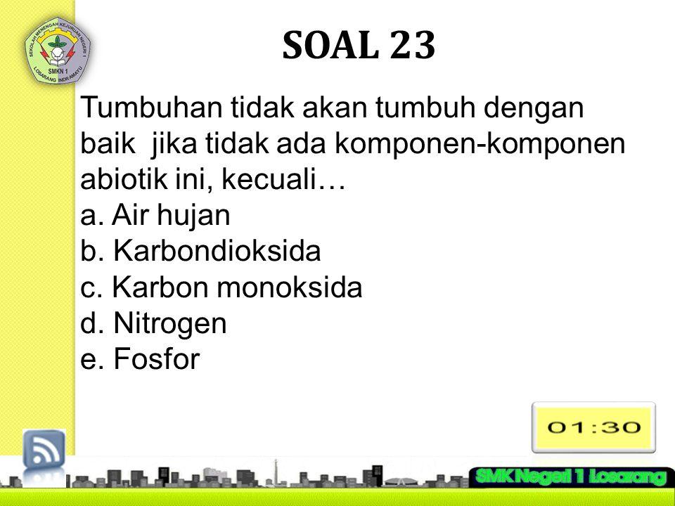 SOAL 23 Tumbuhan tidak akan tumbuh dengan baik jika tidak ada komponen-komponen abiotik ini, kecuali…