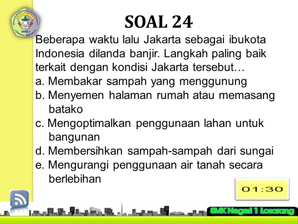 SOAL 24 Beberapa waktu lalu Jakarta sebagai ibukota Indonesia dilanda banjir. Langkah paling baik terkait dengan kondisi Jakarta tersebut…