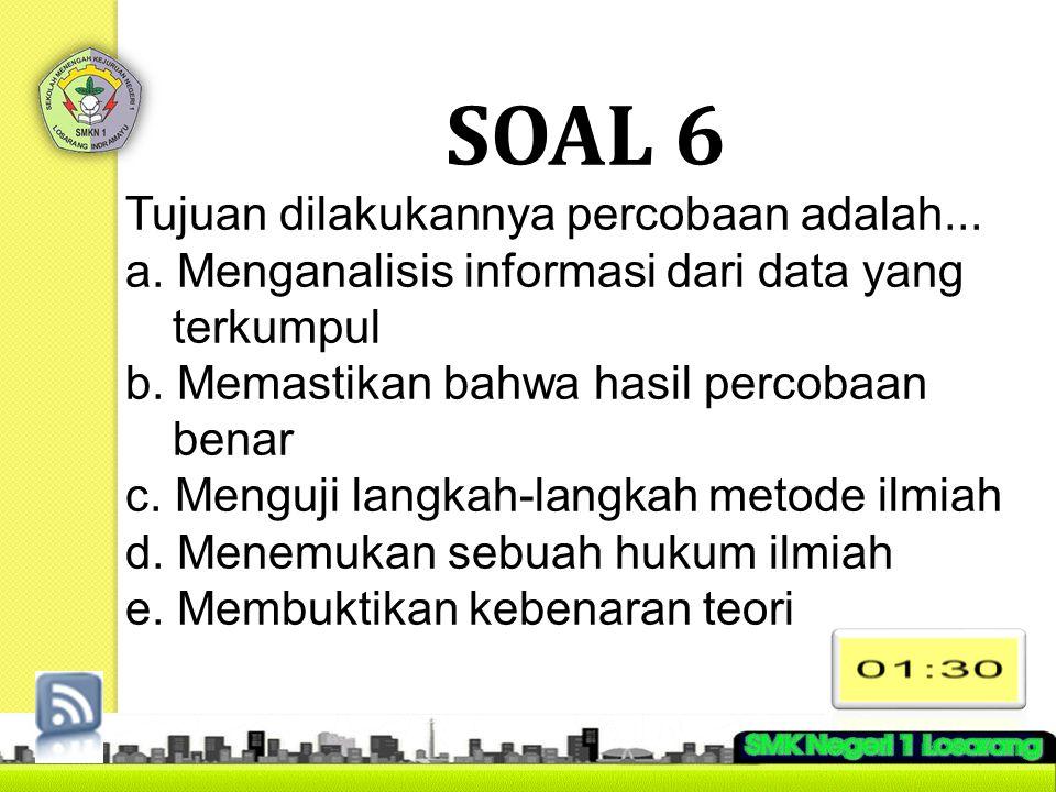SOAL 6 Tujuan dilakukannya percobaan adalah...