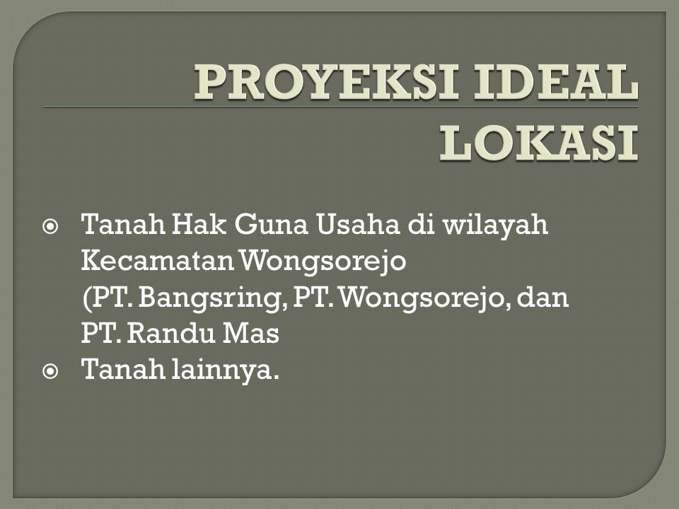 PROYEKSI IDEAL LOKASI Tanah Hak Guna Usaha di wilayah Kecamatan Wongsorejo (PT. Bangsring, PT. Wongsorejo, dan PT. Randu Mas.