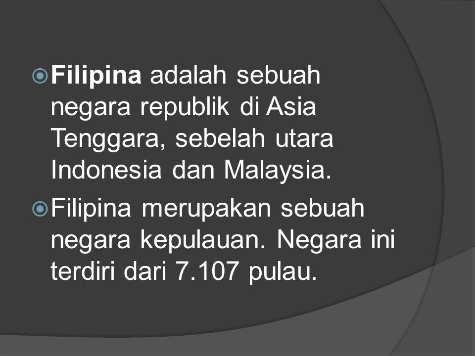 Filipina adalah sebuah negara republik di Asia Tenggara, sebelah utara Indonesia dan Malaysia.