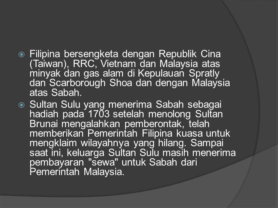 Filipina bersengketa dengan Republik Cina (Taiwan), RRC, Vietnam dan Malaysia atas minyak dan gas alam di Kepulauan Spratly dan Scarborough Shoa dan dengan Malaysia atas Sabah.