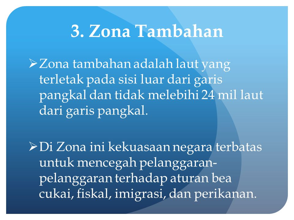 3. Zona Tambahan Zona tambahan adalah laut yang terletak pada sisi luar dari garis pangkal dan tidak melebihi 24 mil laut dari garis pangkal.