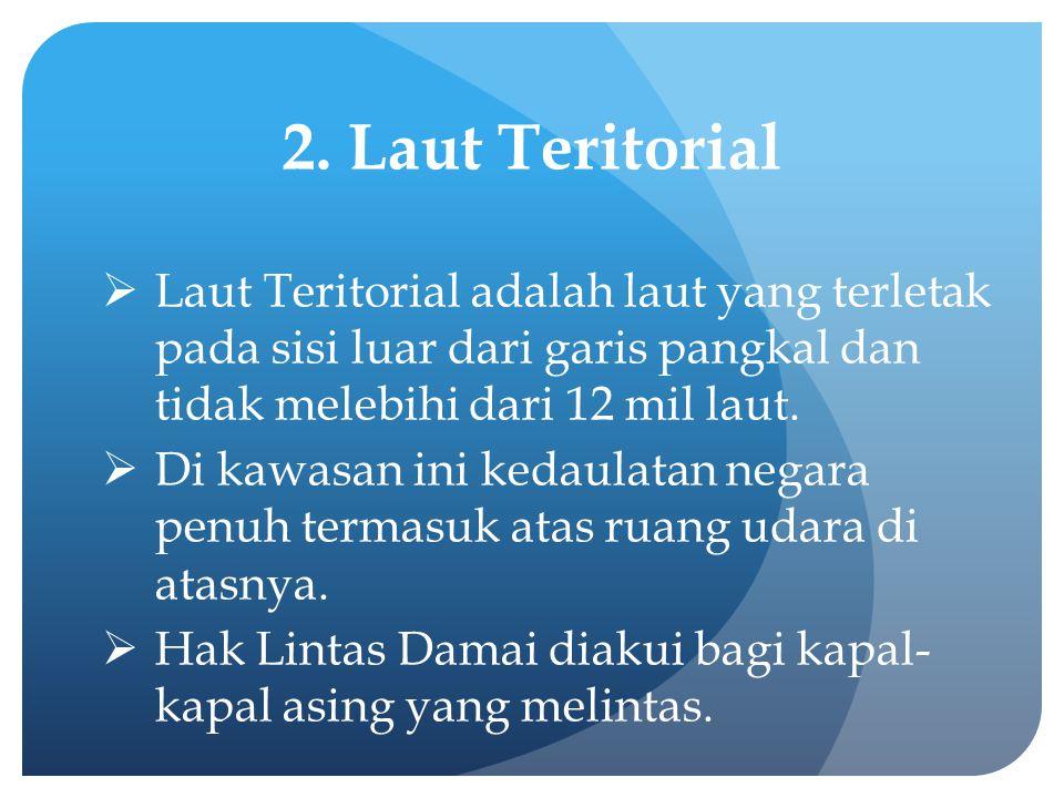 2. Laut Teritorial Laut Teritorial adalah laut yang terletak pada sisi luar dari garis pangkal dan tidak melebihi dari 12 mil laut.