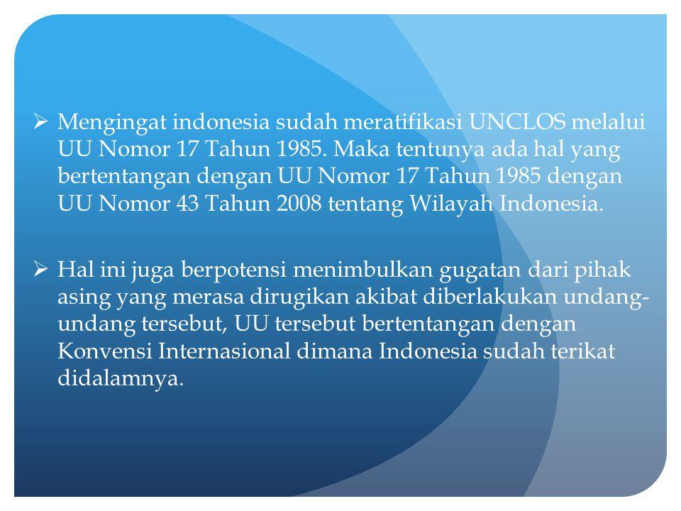 Mengingat indonesia sudah meratifikasi UNCLOS melalui UU Nomor 17 Tahun 1985. Maka tentunya ada hal yang bertentangan dengan UU Nomor 17 Tahun 1985 dengan UU Nomor 43 Tahun 2008 tentang Wilayah Indonesia.