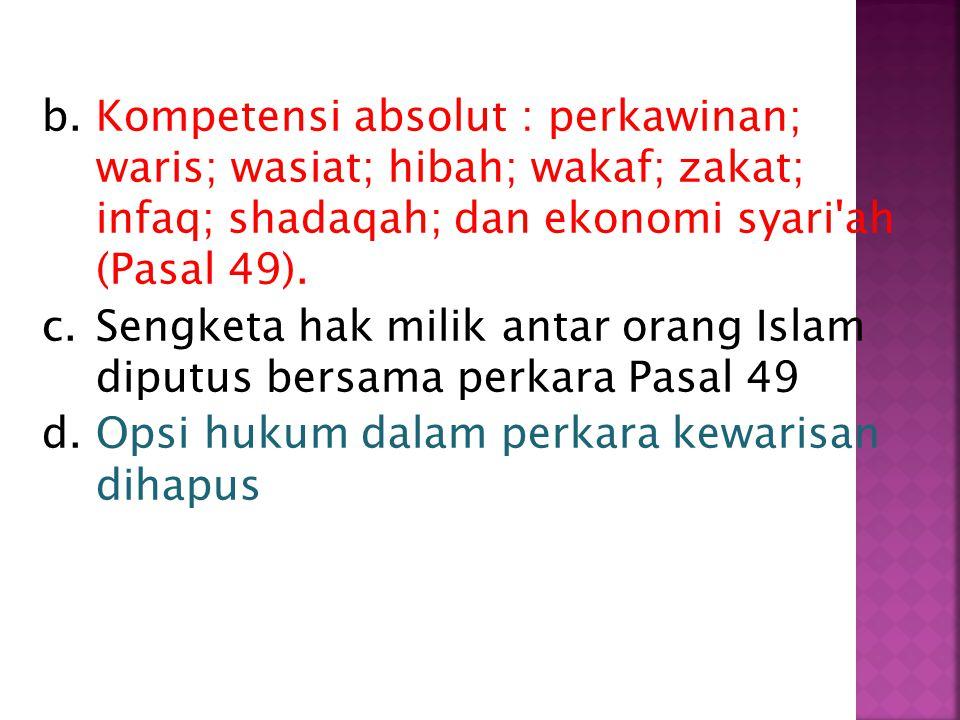 Kompetensi absolut : perkawinan; waris; wasiat; hibah; wakaf; zakat; infaq; shadaqah; dan ekonomi syari ah (Pasal 49).