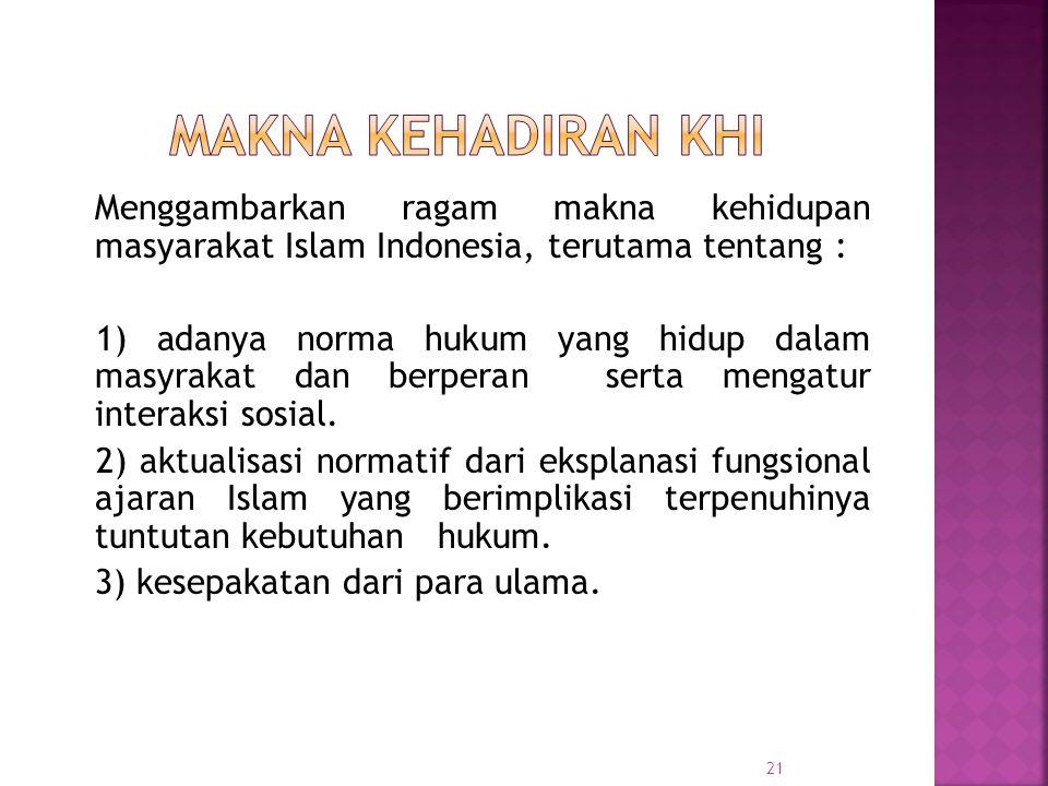Makna Kehadiran KHI Menggambarkan ragam makna kehidupan masyarakat Islam Indonesia, terutama tentang :