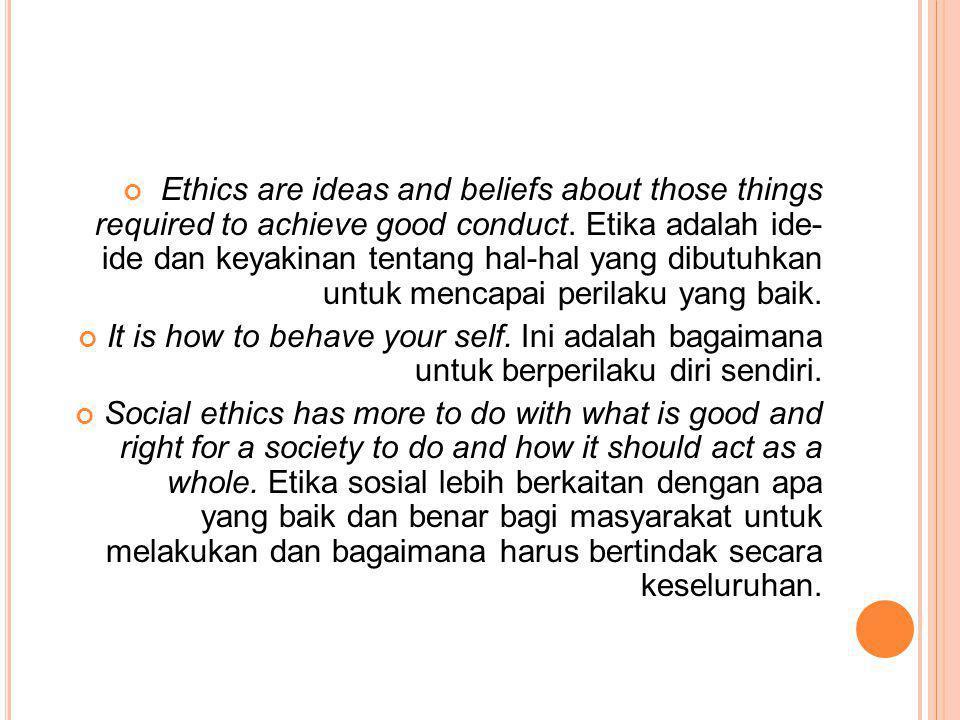 Ethics are ideas and beliefs about those things required to achieve good conduct. Etika adalah ide- ide dan keyakinan tentang hal-hal yang dibutuhkan untuk mencapai perilaku yang baik.