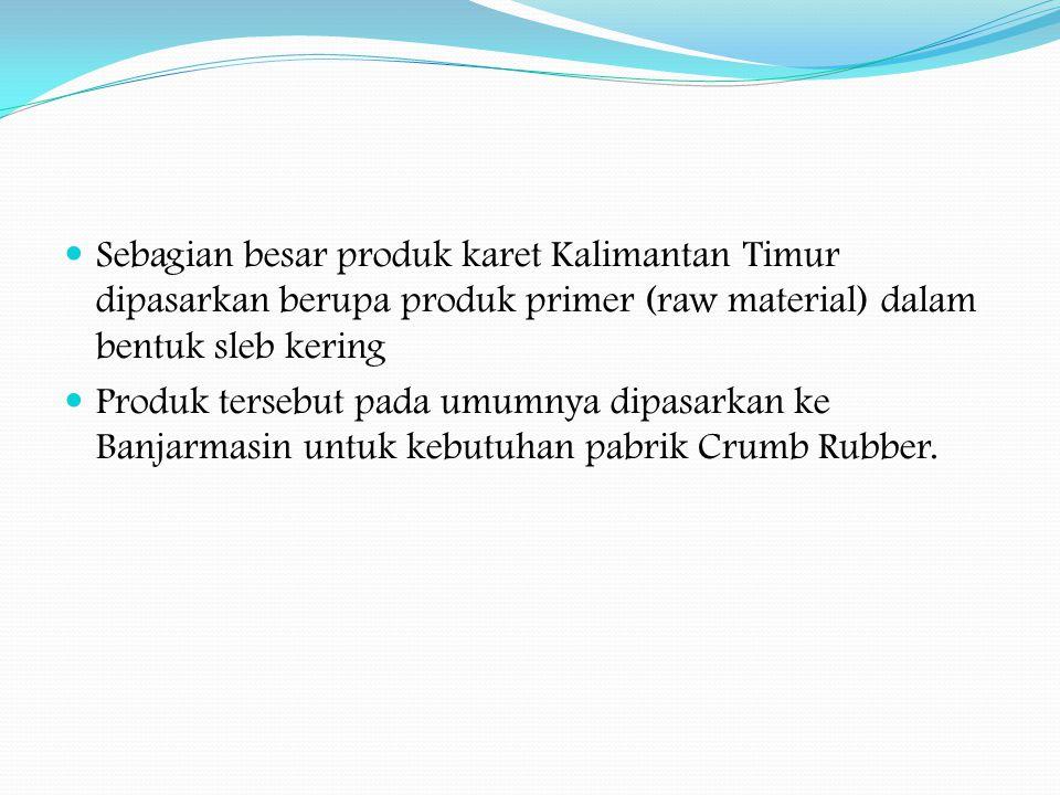 Sebagian besar produk karet Kalimantan Timur dipasarkan berupa produk primer (raw material) dalam bentuk sleb kering