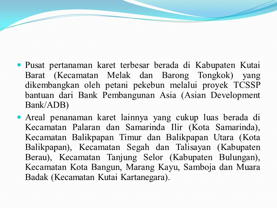 Pusat pertanaman karet terbesar berada di Kabupaten Kutai Barat (Kecamatan Melak dan Barong Tongkok) yang dikembangkan oleh petani pekebun melalui proyek TCSSP bantuan dari Bank Pembangunan Asia (Asian Development Bank/ADB)