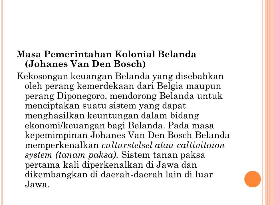 Masa Pemerintahan Kolonial Belanda (Johanes Van Den Bosch) Kekosongan keuangan Belanda yang disebabkan oleh perang kemerdekaan dari Belgia maupun perang Diponegoro, mendorong Belanda untuk menciptakan suatu sistem yang dapat menghasilkan keuntungan dalam bidang ekonomi/keuangan bagi Belanda.