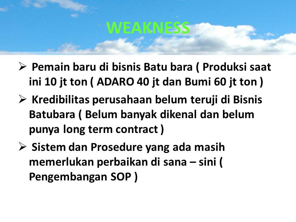WEAKNESS Pemain baru di bisnis Batu bara ( Produksi saat ini 10 jt ton ( ADARO 40 jt dan Bumi 60 jt ton )
