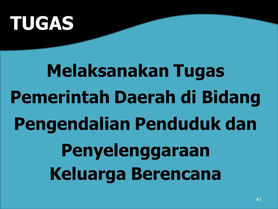 TUGAS Melaksanakan Tugas Pemerintah Daerah di Bidang Pengendalian Penduduk dan Penyelenggaraan Keluarga Berencana