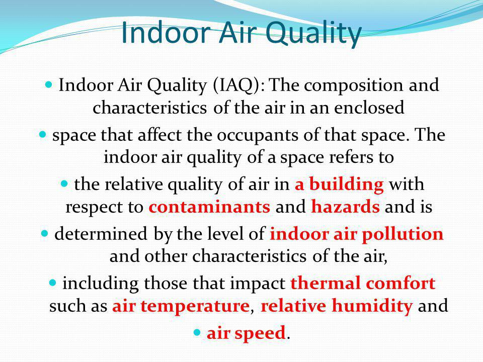 Indoor Air Quality Indoor Air Quality (IAQ): The composition and characteristics of the air in an enclosed.