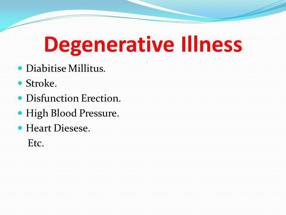 Degenerative Illness Diabitise Millitus. Stroke. Disfunction Erection.