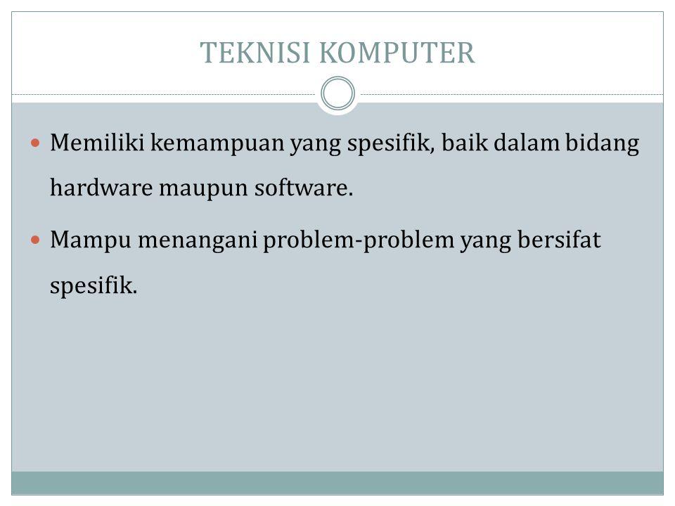 TEKNISI KOMPUTER Memiliki kemampuan yang spesifik, baik dalam bidang hardware maupun software.