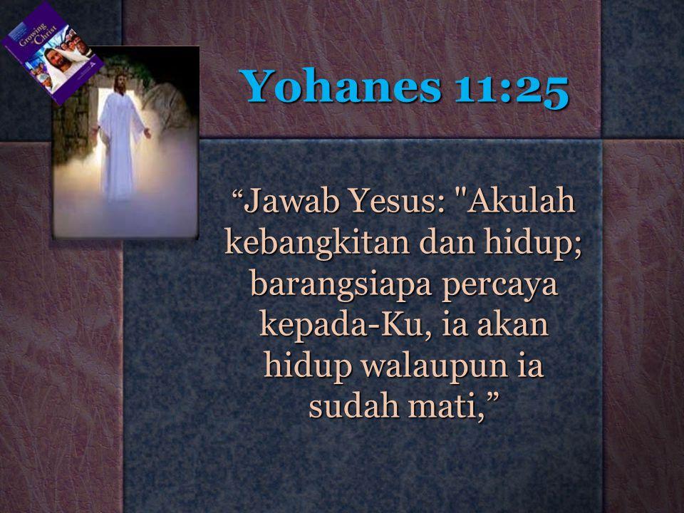Yohanes 11:25 Jawab Yesus: Akulah kebangkitan dan hidup; barangsiapa percaya kepada-Ku, ia akan hidup walaupun ia sudah mati,
