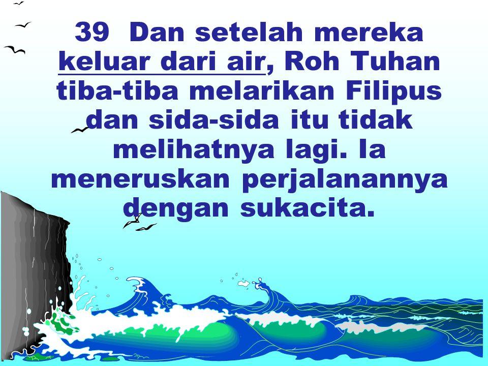 39 Dan setelah mereka keluar dari air, Roh Tuhan tiba-tiba melarikan Filipus dan sida-sida itu tidak melihatnya lagi.