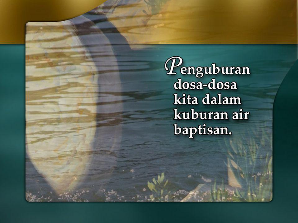 Baptisan adalah Penguburan dosa-dosa kita dalam kuburan air baptisan – dosa-dosa itu hilang!