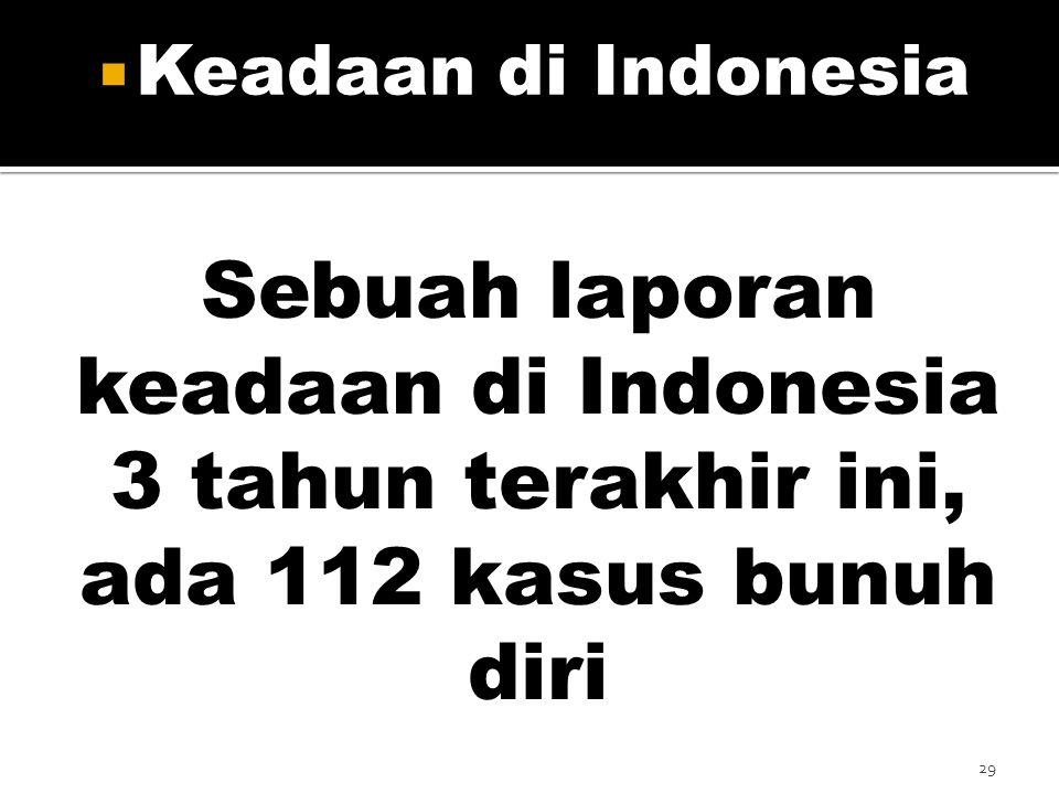 Keadaan di Indonesia Sebuah laporan keadaan di Indonesia 3 tahun terakhir ini, ada 112 kasus bunuh diri.