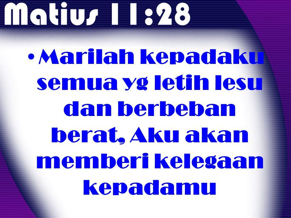 Matius 11:28 Marilah kepadaku semua yg letih lesu dan berbeban berat, Aku akan memberi kelegaan kepadamu.