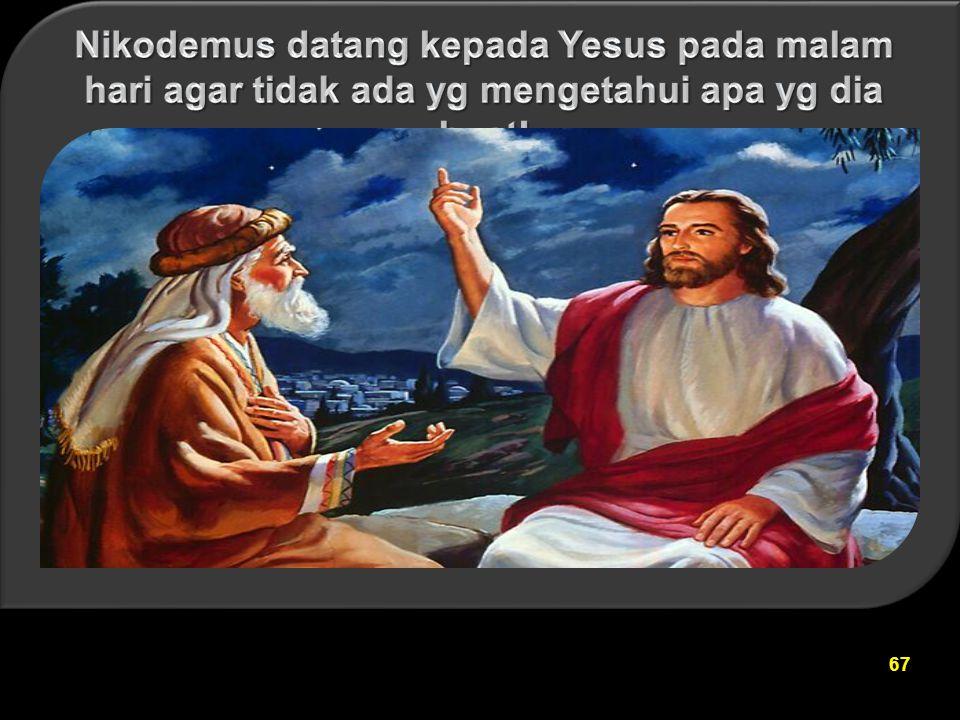 Nikodemus datang kepada Yesus pada malam hari agar tidak ada yg mengetahui apa yg dia buat!