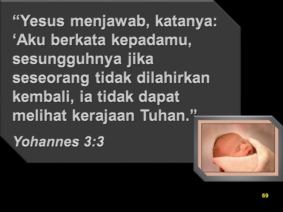 Yesus menjawab, katanya: 'Aku berkata kepadamu, sesungguhnya jika seseorang tidak dilahirkan kembali, ia tidak dapat melihat kerajaan Tuhan.