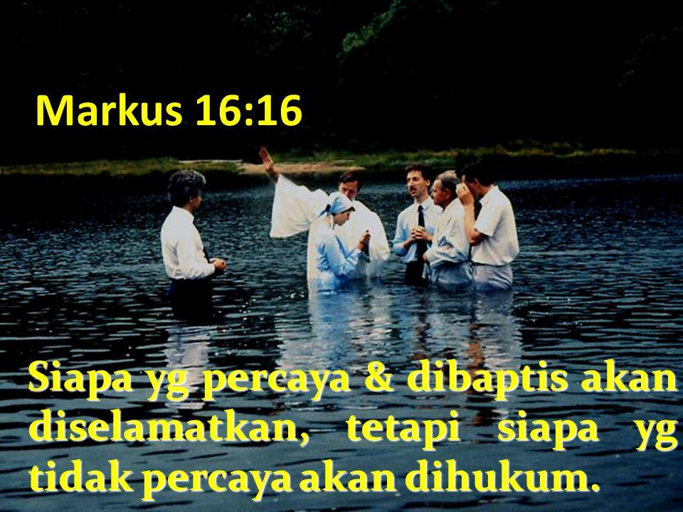 Markus 16:16 Siapa yg percaya & dibaptis akan diselamatkan, tetapi siapa yg tidak percaya akan dihukum.