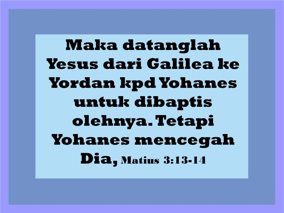 Maka datanglah Yesus dari Galilea ke Yordan kpd Yohanes untuk dibaptis olehnya.