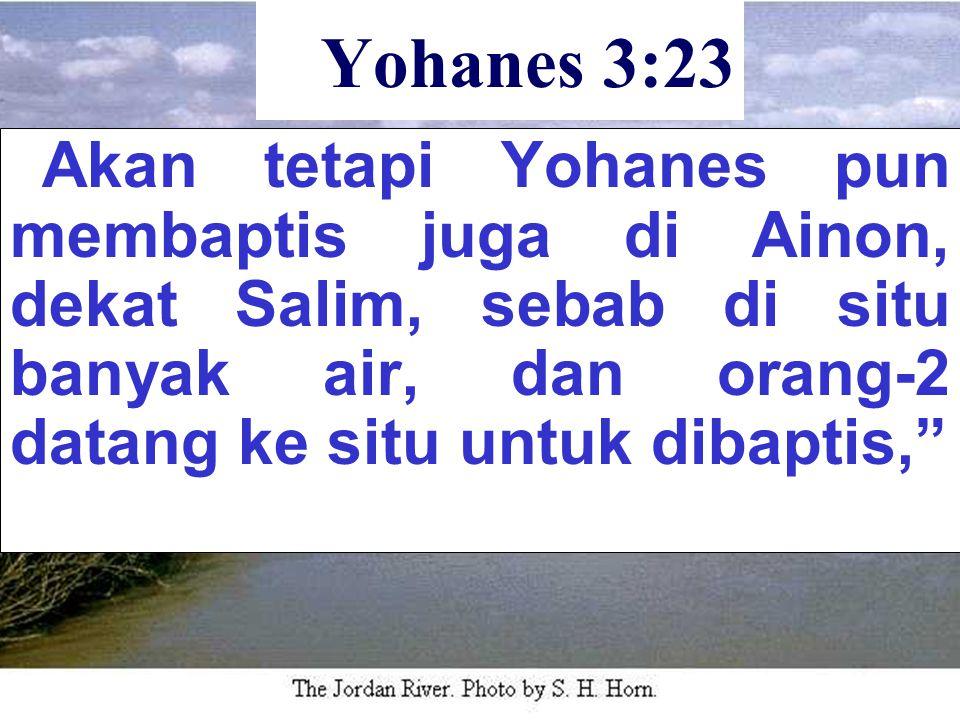Yohanes 3:23 Akan tetapi Yohanes pun membaptis juga di Ainon, dekat Salim, sebab di situ banyak air, dan orang-2 datang ke situ untuk dibaptis,