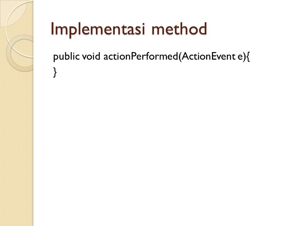 Implementasi method public void actionPerformed(ActionEvent e){ }