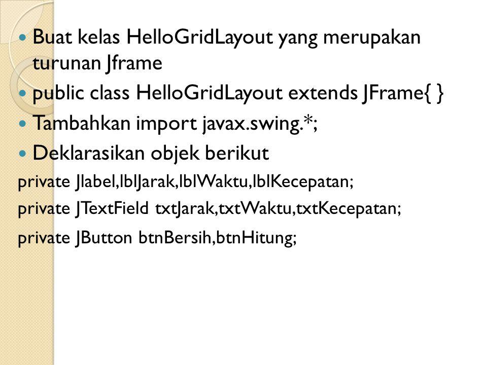 Buat kelas HelloGridLayout yang merupakan turunan Jframe