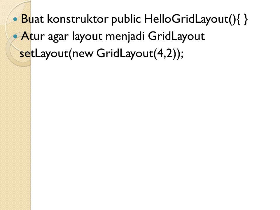 Buat konstruktor public HelloGridLayout(){ }
