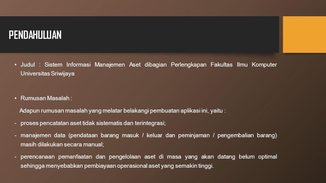 PENDAHULUAN Judul : Sistem Informasi Manajemen Aset dibagian Perlengkapan Fakultas Ilmu Komputer Universitas Sriwijaya.