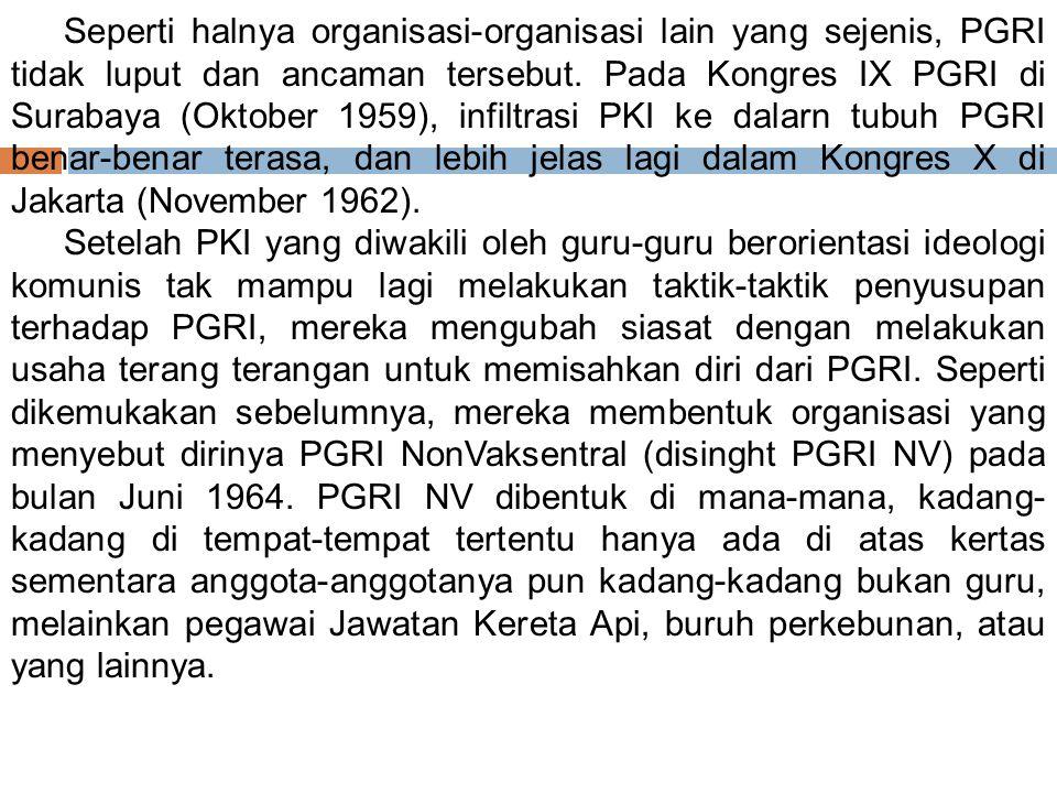 Seperti halnya organisasi-organisasi lain yang sejenis, PGRI tidak luput dan ancaman tersebut. Pada Kongres IX PGRI di Surabaya (Oktober 1959), infiltrasi PKI ke dalarn tubuh PGRI benar-benar terasa, dan lebih jelas lagi dalam Kongres X di Jakarta (November 1962).