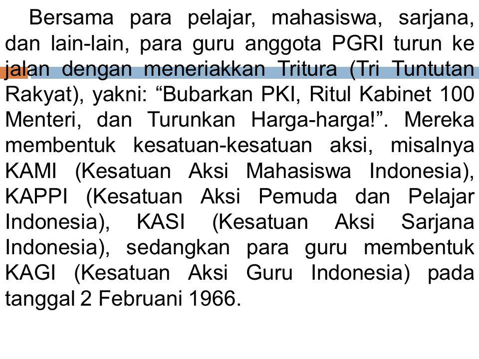 Bersama para pelajar, mahasiswa, sarjana, dan lain-lain, para guru anggota PGRI turun ke jalan dengan meneriakkan Tritura (Tri Tuntutan Rakyat), yakni: Bubarkan PKI, Ritul Kabinet 100 Menteri, dan Turunkan Harga-harga! .