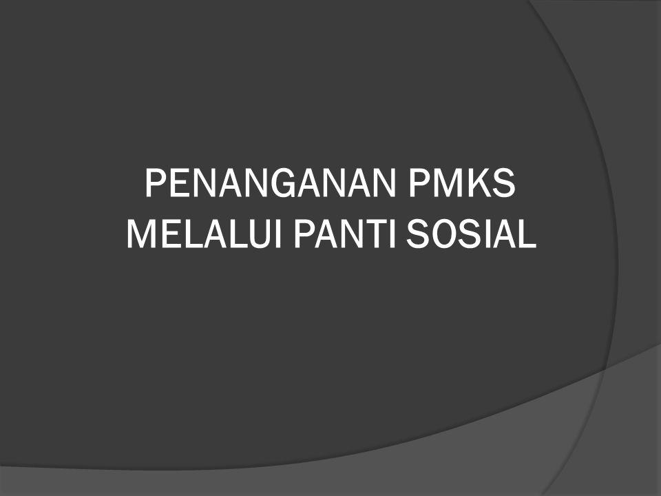 PENANGANAN PMKS MELALUI PANTI SOSIAL