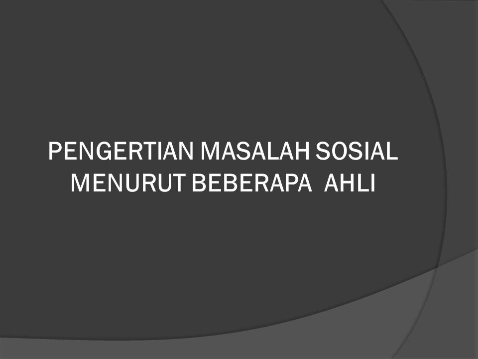 PENGERTIAN MASALAH SOSIAL MENURUT BEBERAPA AHLI