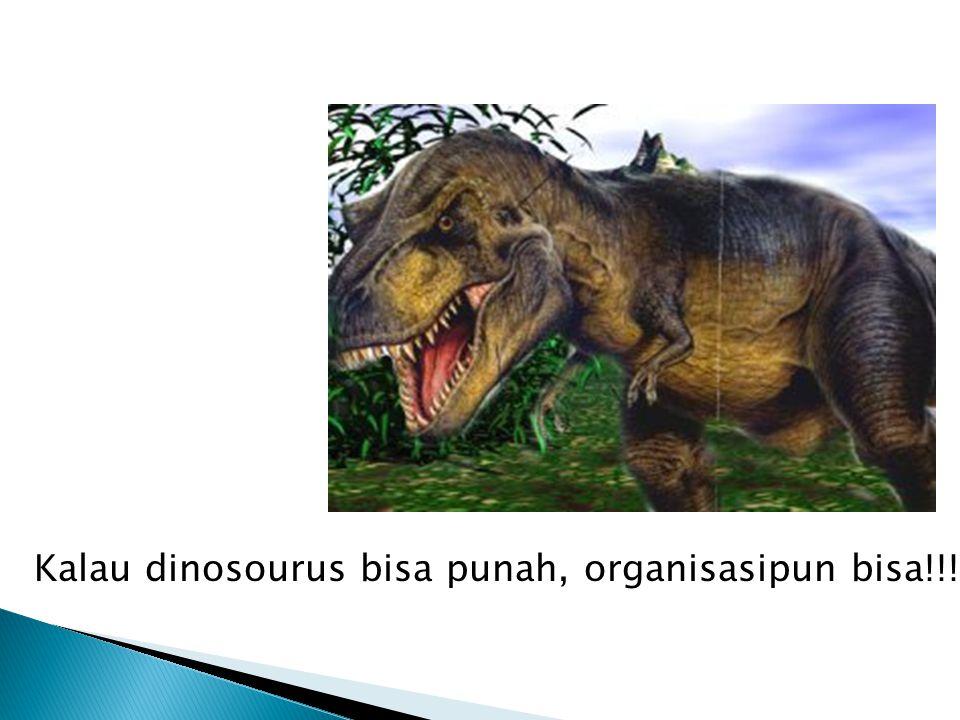 Kalau dinosourus bisa punah, organisasipun bisa!!!