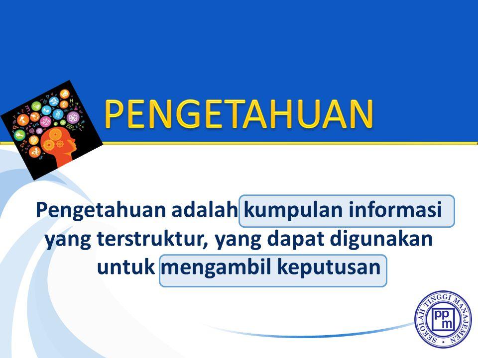 PENGETAHUAN Pengetahuan adalah kumpulan informasi yang terstruktur, yang dapat digunakan untuk mengambil keputusan.