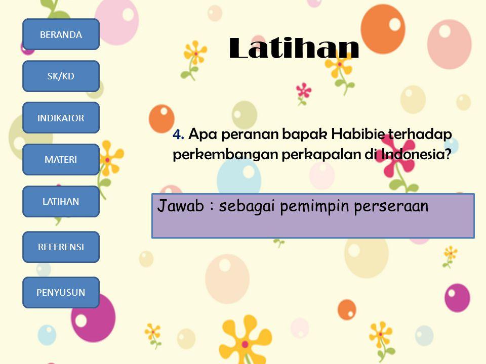 Latihan 4. Apa peranan bapak Habibie terhadap perkembangan perkapalan di Indonesia.
