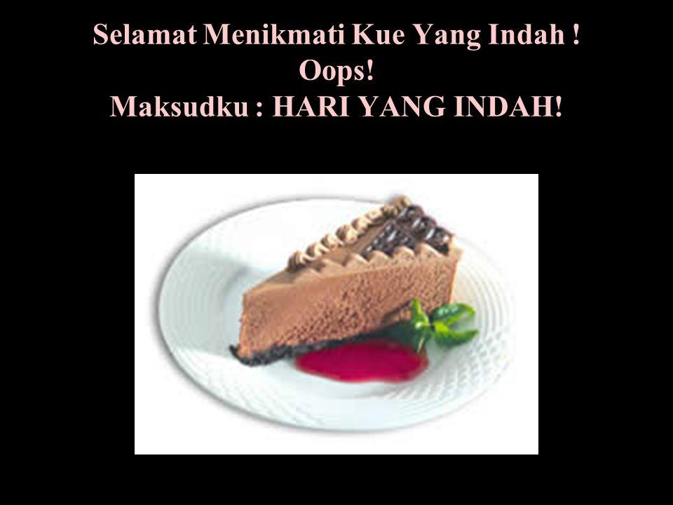 Selamat Menikmati Kue Yang Indah ! Oops! Maksudku : HARI YANG INDAH!