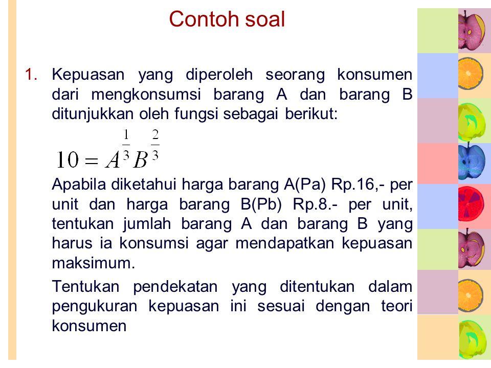 Contoh soal Kepuasan yang diperoleh seorang konsumen dari mengkonsumsi barang A dan barang B ditunjukkan oleh fungsi sebagai berikut:
