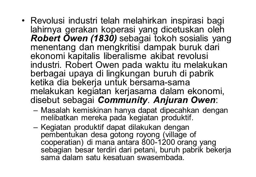 Revolusi industri telah melahirkan inspirasi bagi lahirnya gerakan koperasi yang dicetuskan oleh Robert Owen (1830) sebagai tokoh sosialis yang menentang dan mengkritisi dampak buruk dari ekonomi kapitalis liberalisme akibat revolusi industri. Robert Owen pada waktu itu melakukan berbagai upaya di lingkungan buruh di pabrik ketika dia bekerja untuk bersama-sama melakukan kegiatan kerjasama dalam ekonomi, disebut sebagai Community. Anjuran Owen: