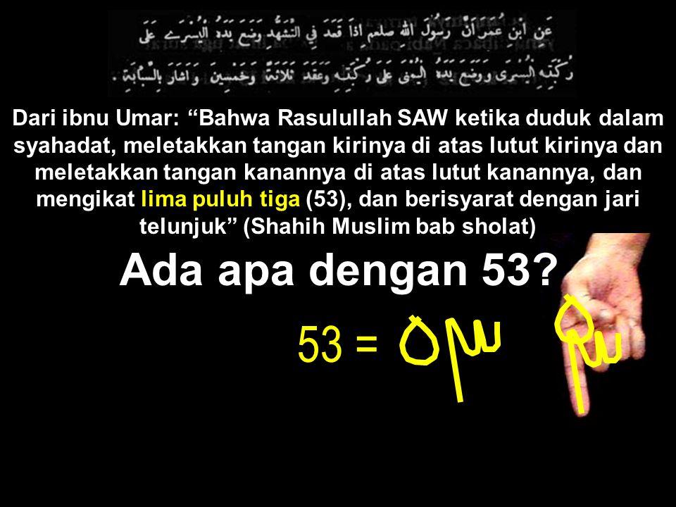 Dari ibnu Umar: Bahwa Rasulullah SAW ketika duduk dalam syahadat, meletakkan tangan kirinya di atas lutut kirinya dan meletakkan tangan kanannya di atas lutut kanannya, dan mengikat lima puluh tiga (53), dan berisyarat dengan jari telunjuk (Shahih Muslim bab sholat)