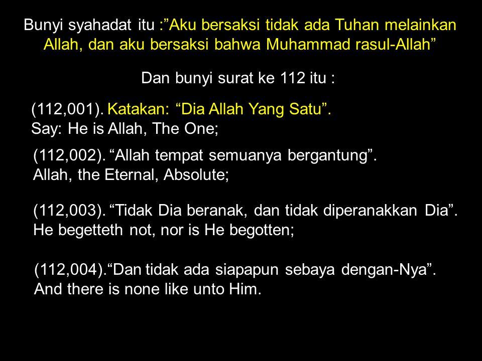 Bunyi syahadat itu : Aku bersaksi tidak ada Tuhan melainkan Allah, dan aku bersaksi bahwa Muhammad rasul-Allah