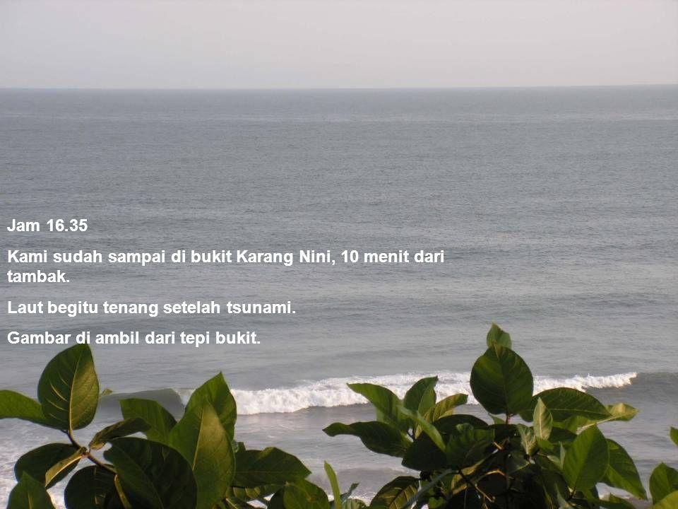 Jam 16.35 Kami sudah sampai di bukit Karang Nini, 10 menit dari tambak. Laut begitu tenang setelah tsunami.