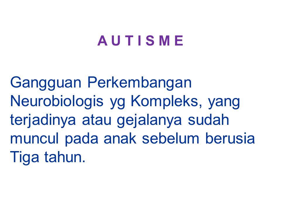 A U T I S M E Gangguan Perkembangan Neurobiologis yg Kompleks, yang terjadinya atau gejalanya sudah muncul pada anak sebelum berusia Tiga tahun.