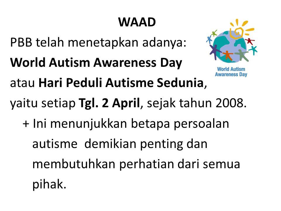 WAAD PBB telah menetapkan adanya: World Autism Awareness Day. atau Hari Peduli Autisme Sedunia, yaitu setiap Tgl. 2 April, sejak tahun 2008.
